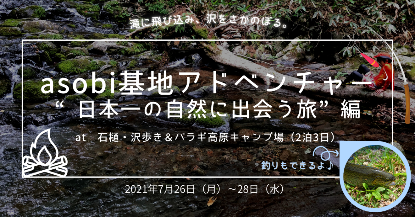 募集開始前【7/26-28】asobi基地アドベンチャー2021 日本一の自然に出会う旅 at 石樋 シャワートレッキング(キャンプ泊)